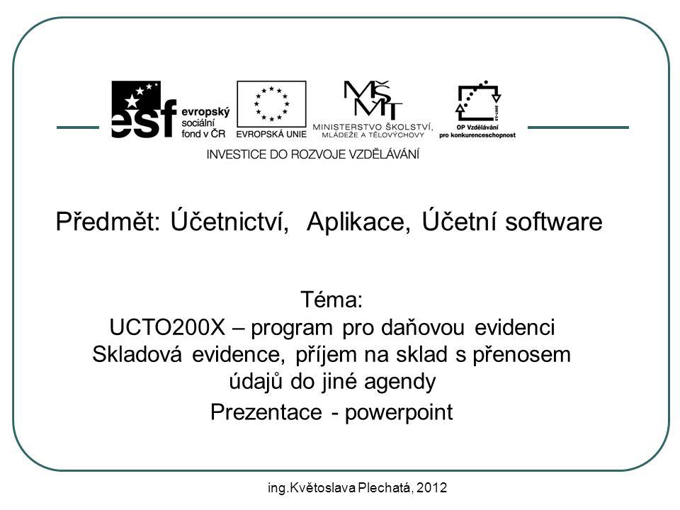 Předmět: Účetnictví, Aplikace, Účetní software Téma: UCTO200X – program pro daňovou evidenci Skladová evidence, příjem na sklad s přenosem údajů do jiné agendy Prezentace - powerpoint ing.Květoslava Plechatá, 2012