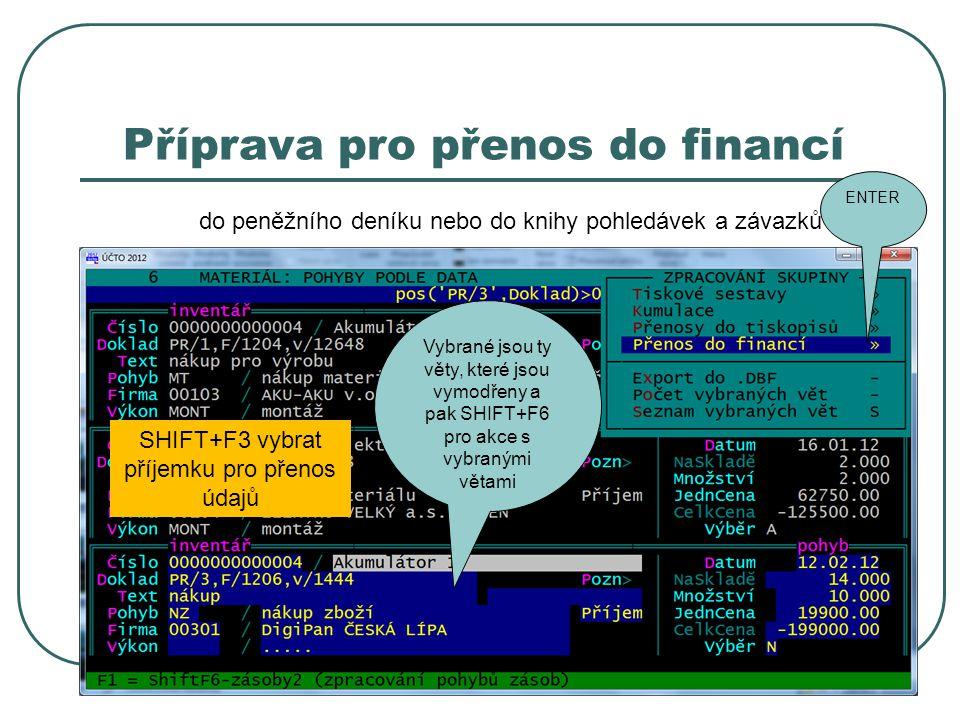 Příprava pro přenos do financí do peněžního deníku nebo do knihy pohledávek a závazků SHIFT+F3 vybrat příjemku pro přenos údajů Vybrané jsou ty věty, které jsou vymodřeny a pak SHIFT+F6 pro akce s vybranými větami ENTER