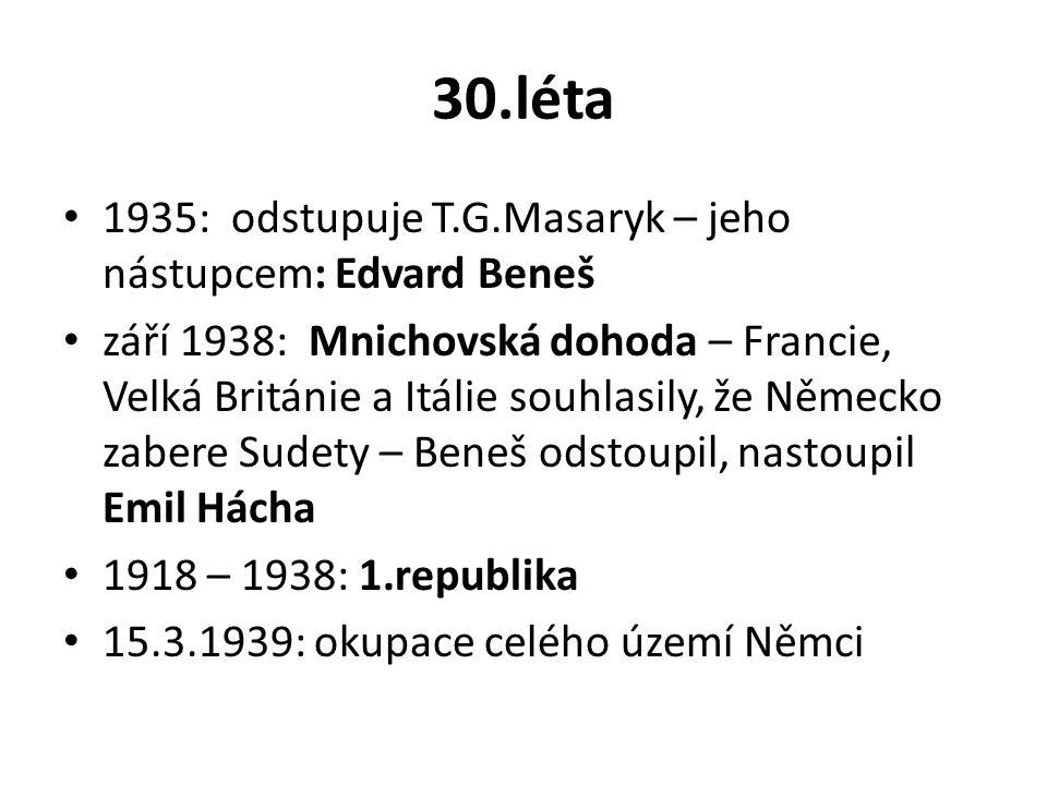 30.léta 1935: odstupuje T.G.Masaryk – jeho nástupcem: Edvard Beneš září 1938: Mnichovská dohoda – Francie, Velká Británie a Itálie souhlasily, že Německo zabere Sudety – Beneš odstoupil, nastoupil Emil Hácha 1918 – 1938: 1.republika 15.3.1939: okupace celého území Němci