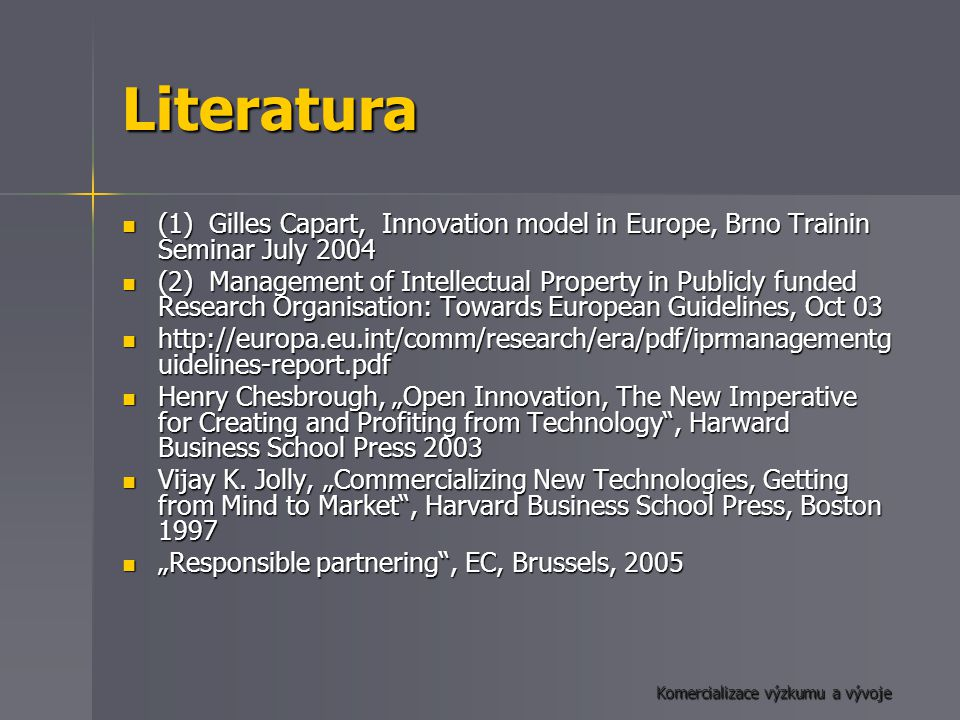 "Komercializace výzkumu a vývoje Literatura (1) Gilles Capart, Innovation model in Europe, Brno Trainin Seminar July 2004 (1) Gilles Capart, Innovation model in Europe, Brno Trainin Seminar July 2004 (2) Management of Intellectual Property in Publicly funded Research Organisation: Towards European Guidelines, Oct 03 (2) Management of Intellectual Property in Publicly funded Research Organisation: Towards European Guidelines, Oct 03 http://europa.eu.int/comm/research/era/pdf/iprmanagementg uidelines-report.pdf http://europa.eu.int/comm/research/era/pdf/iprmanagementg uidelines-report.pdf Henry Chesbrough, ""Open Innovation, The New Imperative for Creating and Profiting from Technology , Harward Business School Press 2003 Henry Chesbrough, ""Open Innovation, The New Imperative for Creating and Profiting from Technology , Harward Business School Press 2003 Vijay K."
