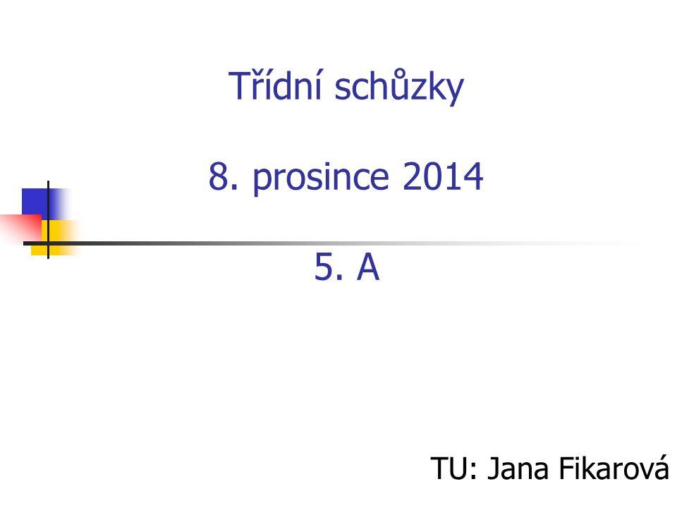 Třídní schůzky 8. prosince 2014 5. A TU: Jana Fikarová