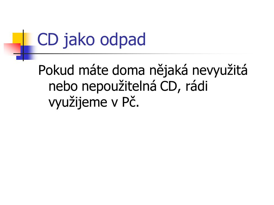 CD jako odpad Pokud máte doma nějaká nevyužitá nebo nepoužitelná CD, rádi využijeme v Pč.