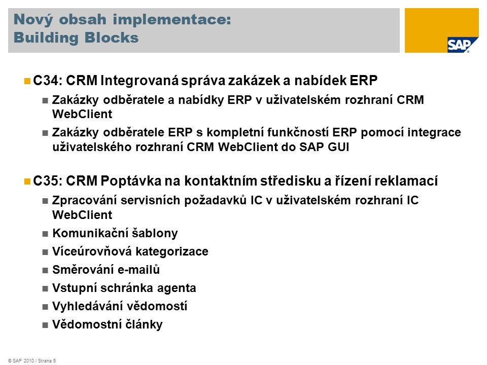 © SAP 2010 / Strana 5 Nový obsah implementace: Building Blocks C34: CRM Integrovaná správa zakázek a nabídek ERP Zakázky odběratele a nabídky ERP v uživatelském rozhraní CRM WebClient Zakázky odběratele ERP s kompletní funkčností ERP pomocí integrace uživatelského rozhraní CRM WebClient do SAP GUI C35: CRM Poptávka na kontaktním středisku a řízení reklamací Zpracování servisních požadavků IC v uživatelském rozhraní IC WebClient Komunikační šablony Víceúrovňová kategorizace Směrování e-mailů Vstupní schránka agenta Vyhledávání vědomostí Vědomostní články