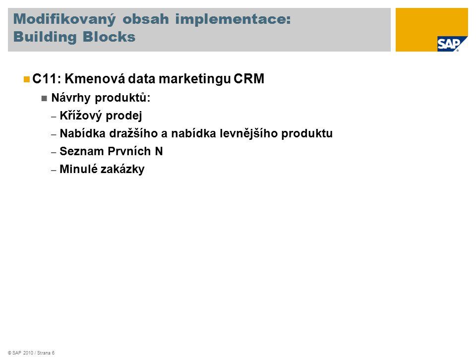 © SAP 2010 / Strana 6 Modifikovaný obsah implementace: Building Blocks C11: Kmenová data marketingu CRM Návrhy produktů: – Křížový prodej – Nabídka dražšího a nabídka levnějšího produktu – Seznam Prvních N – Minulé zakázky