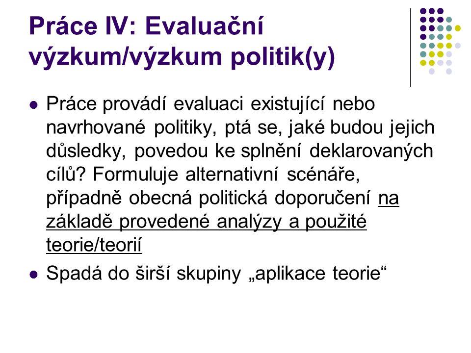Práce IV: Evaluační výzkum/výzkum politik(y) Práce provádí evaluaci existující nebo navrhované politiky, ptá se, jaké budou jejich důsledky, povedou k