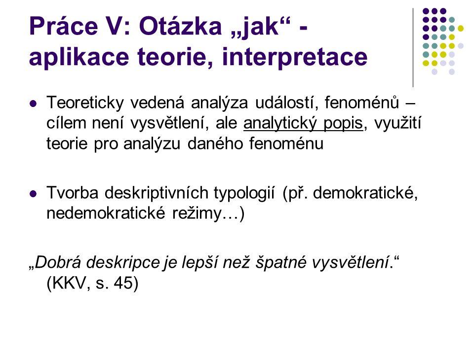 """Práce V: Otázka """"jak"""" - aplikace teorie, interpretace Teoreticky vedená analýza událostí, fenoménů – cílem není vysvětlení, ale analytický popis, využ"""