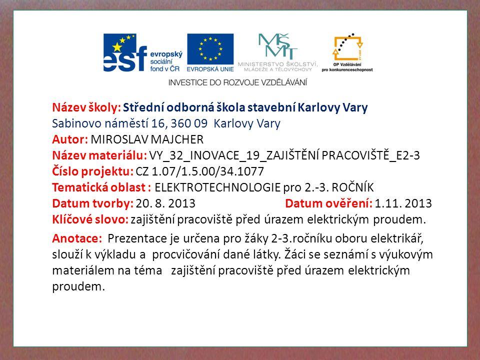 Název školy: Střední odborná škola stavební Karlovy Vary Sabinovo náměstí 16, 360 09 Karlovy Vary Autor: MIROSLAV MAJCHER Název materiálu: VY_32_INOVACE_19_ZAJIŠTĚNÍ PRACOVIŠTĚ_E2-3 Číslo projektu: CZ 1.07/1.5.00/34.1077 Tematická oblast : ELEKTROTECHNOLOGIE pro 2.-3.