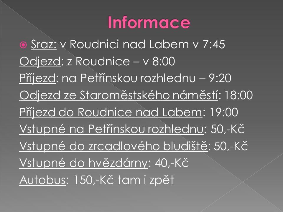  Sraz: v Roudnici nad Labem v 7:45 Odjezd: z Roudnice – v 8:00 Příjezd: na Petřínskou rozhlednu – 9:20 Odjezd ze Staroměstského náměstí: 18:00 Příjezd do Roudnice nad Labem: 19:00 Vstupné na Petřínskou rozhlednu: 50,-Kč Vstupné do zrcadlového bludiště: 50,-Kč Vstupné do hvězdárny: 40,-Kč Autobus: 150,-Kč tam i zpět