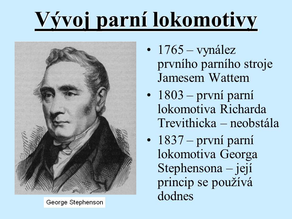 Vývoj parní lokomotivy 1765 – vynález prvního parního stroje Jamesem Wattem 1803 – první parní lokomotiva Richarda Trevithicka – neobstála 1837 – prvn