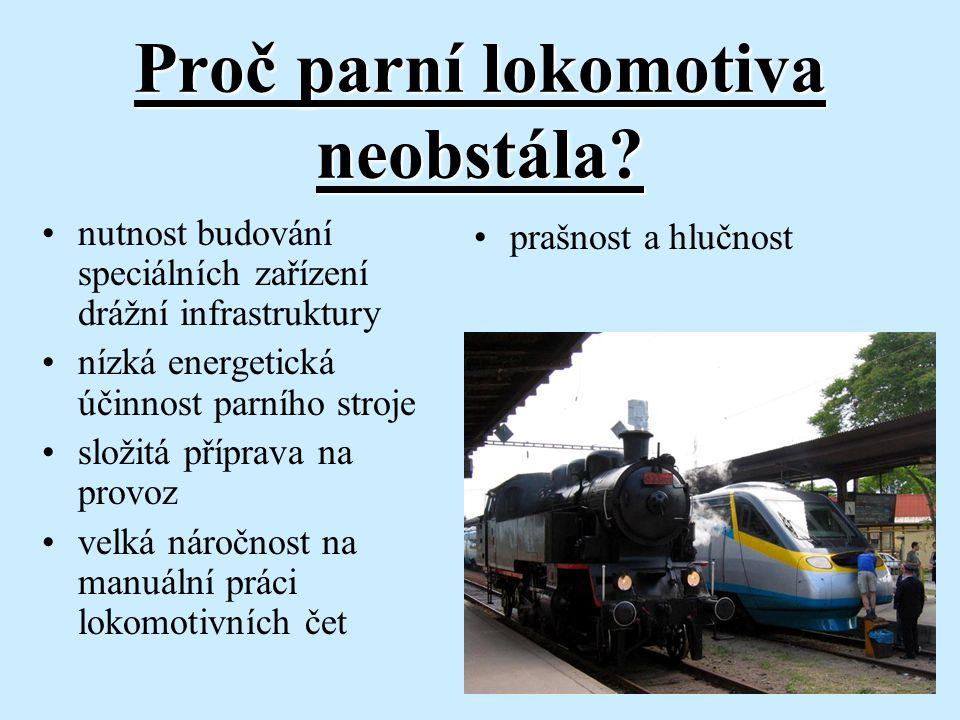 Proč parní lokomotiva neobstála? nutnost budování speciálních zařízení drážní infrastruktury nízká energetická účinnost parního stroje složitá příprav