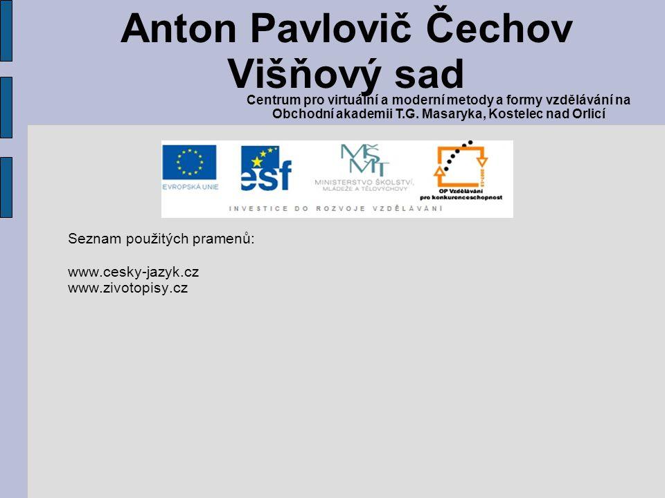 Seznam použitých pramenů: www.cesky-jazyk.cz www.zivotopisy.cz Anton Pavlovič Čechov Višňový sad Centrum pro virtuální a moderní metody a formy vzdělá
