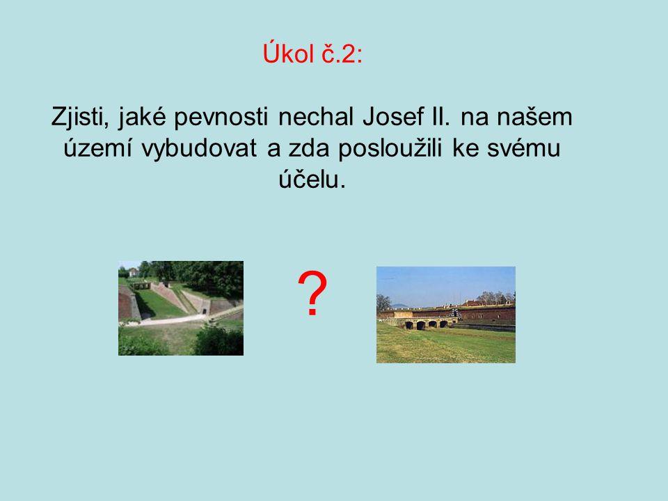 Úkol č.2: Zjisti, jaké pevnosti nechal Josef II. na našem území vybudovat a zda posloužili ke svému účelu. ?
