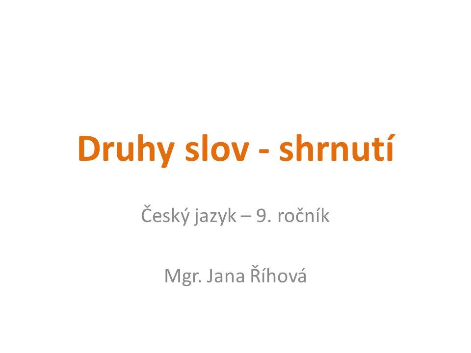 Druhy slov - shrnutí Český jazyk – 9. ročník Mgr. Jana Říhová