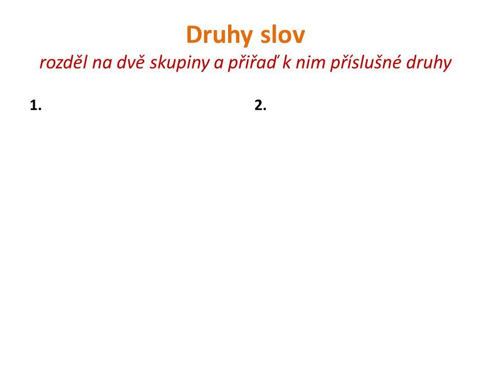 Druhy slov rozděl na dvě skupiny a přiřaď k nim příslušné druhy 1.2.