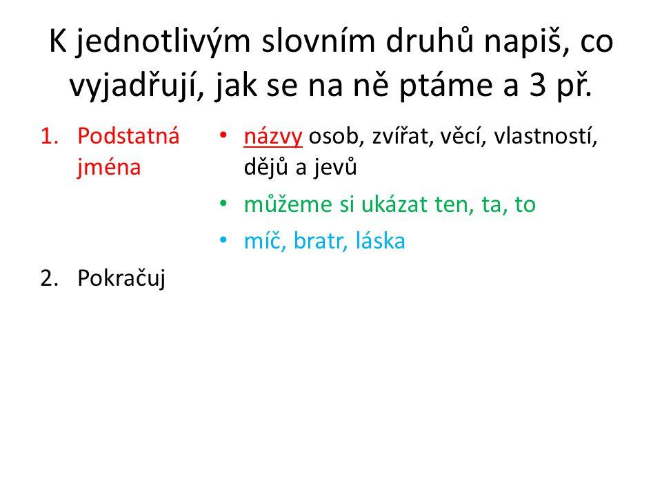K jednotlivým slovním druhů napiš, co vyjadřují, jak se na ně ptáme a 3 př.