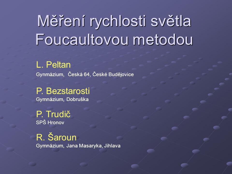 Měření rychlosti světla Foucaultovou metodou L. Peltan Gynmázium, Česká 64, České Budějovice P. Bezstarosti Gymnázium, Dobruška P. Trudič SPŠ Hronov R