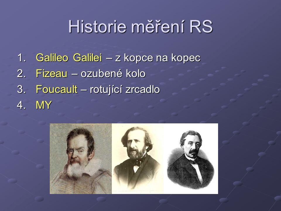 Historie měření RS 1.Galileo Galilei – z kopce na kopec 2.Fizeau – ozubené kolo 3.Foucault – rotující zrcadlo 4.MY