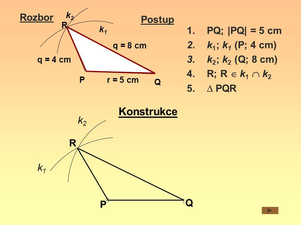 Rozbor Postup r = 5 cm q = 4 cm Q P R k1k1 q = 8 cm k2k2 1.PQ; |PQ| = 5 cm 2.k 1 ; k 1 (P; 4 cm) 3.k 2 ; k 2 (Q; 8 cm) 4.R; R  k 1  k 2 5.  PQR K