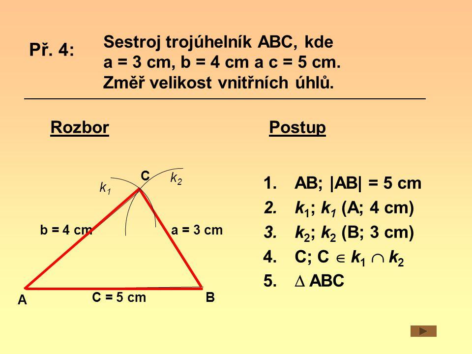 Sestroj trojúhelník ABC, kde a = 3 cm, b = 4 cm a c = 5 cm. Změř velikost vnitřních úhlů. Př. 4: Rozbor A B C b = 4 cma = 3 cm C = 5 cm k1k1 k2k2 1.AB