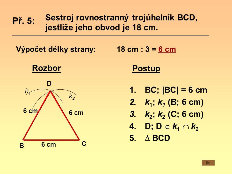 Sestroj rovnostranný trojúhelník BCD, jestliže jeho obvod je 18 cm. Př. 5: Rozbor B C D 6 cm k1k1 k2k2 1.BC; |BC| = 6 cm 2.k 1 ; k 1 (B; 6 cm) 3.k 2 ;