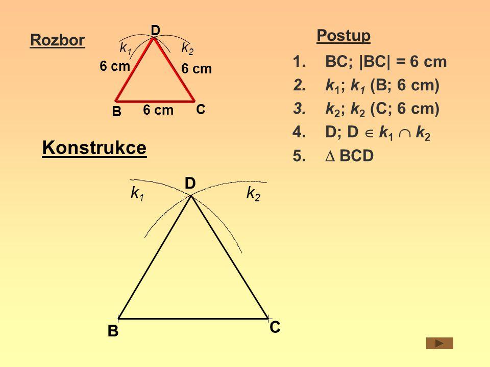 B C D 6 cm k1k1 k2k2 Rozbor Postup 1.BC; |BC| = 6 cm 2.k 1 ; k 1 (B; 6 cm) 3.k 2 ; k 2 (C; 6 cm) 4.D; D  k 1  k 2 5.  BCD B C D k1k1 k2k2 Konstru