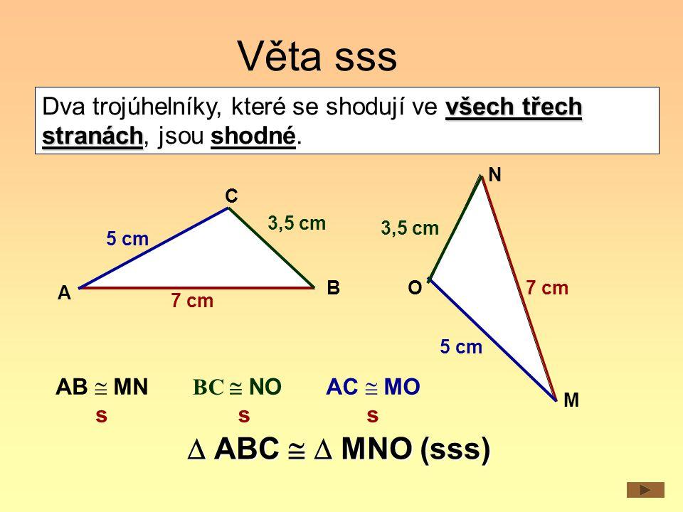 Věta sss 5 cm 7 cm 5 cm 7 cm A C B N M O všech třech stranách Dva trojúhelníky, které se shodují ve všech třech stranách, jsou shodné. AB  MN s AC 