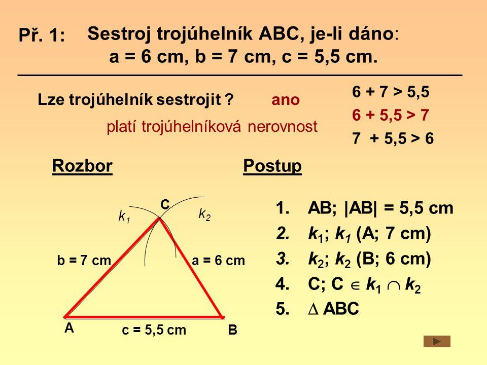 Rozbor a = 6 cm A B C c = 5,5 cm k1k1 k2k2 1.AB;  AB  = 5,5 cm 2.k 1 ; k 1 (A; 7 cm) 3.k 2 ; k 2 (B; 6 cm) 4.C; C  k 1  k 2 5.
