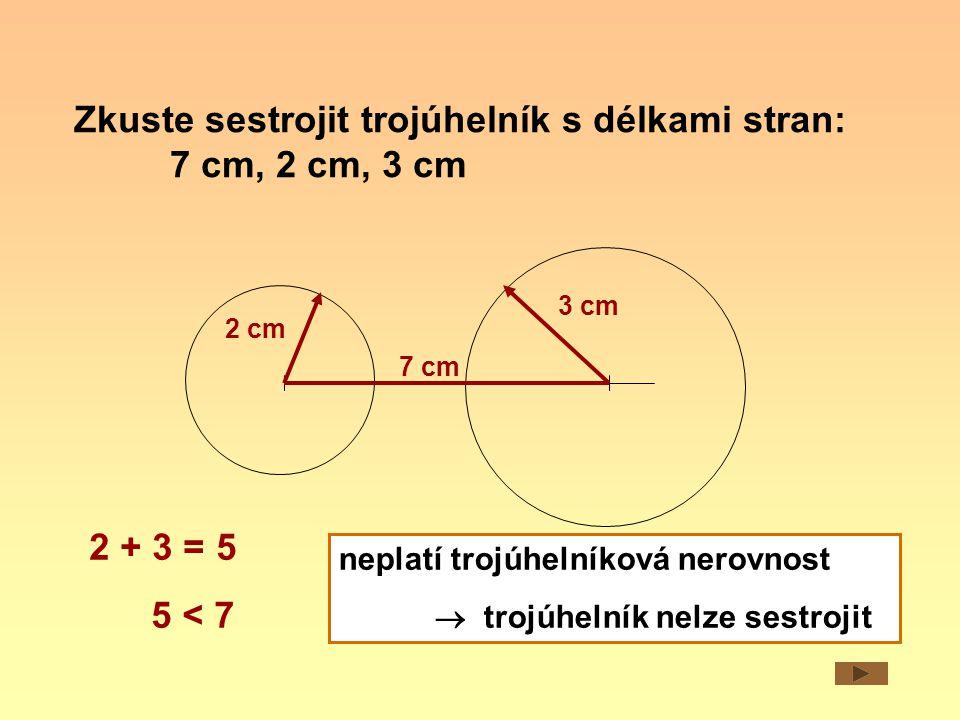 Zkuste sestrojit trojúhelník s délkami stran: 7 cm, 4 cm, 3 cm 7 cm 4 cm 3 cm 4 + 3 = 7 7 = 7 neplatí trojúhelníková nerovnost  trojúhelník nelze sestrojit