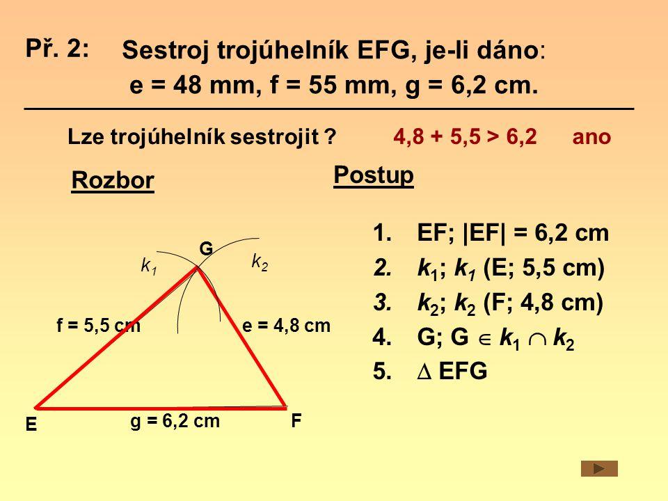 Rozbor e = 4,8 cm E F G f = 5,5 cm g = 6,2 cm k1k1 k2k2 Postup 1.EF;  EF  = 6,2 cm 2.k 1 ; k 1 (E; 5,5 cm) 3.k 2 ; k 2 (F; 4,8 cm) 4.G; G  k 1  k 2 5.