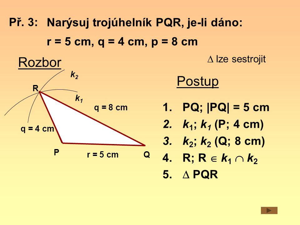 Narýsuj trojúhelník PQR, je-li dáno: r = 5 cm, q = 4 cm, p = 8 cm Rozbor r = 5 cm q = 4 cm Q P R k1k1 Postup Př. 3:  lze sestrojit q = 8 cm 1.PQ; |PQ