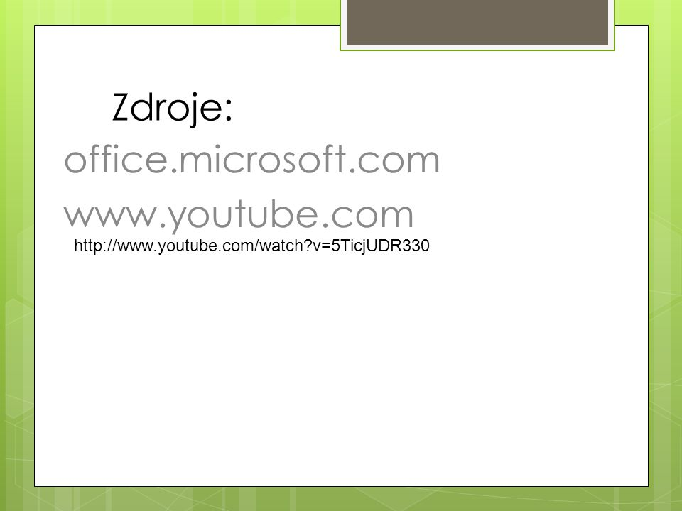 Zdroje: office.microsoft.com www.youtube.com http://www.youtube.com/watch?v=5TicjUDR330