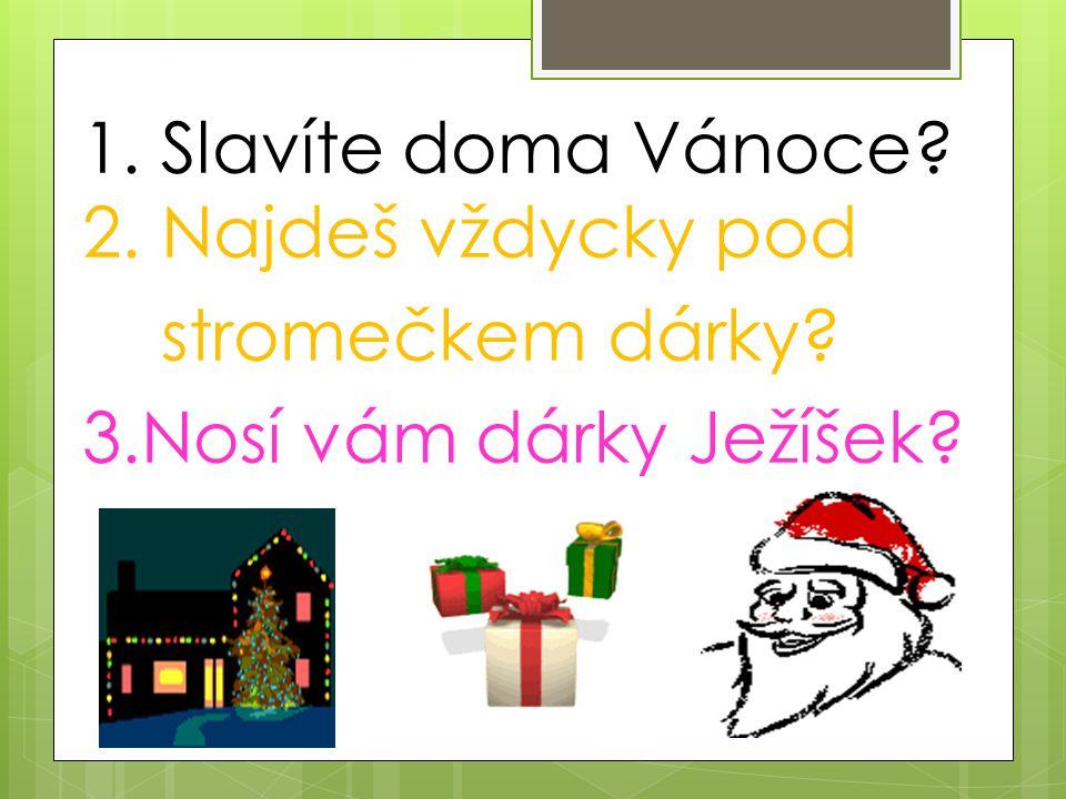1. Slavíte doma Vánoce? 2. Najdeš vždycky pod stromečkem dárky? 3.Nosí vám dárky Ježíšek?