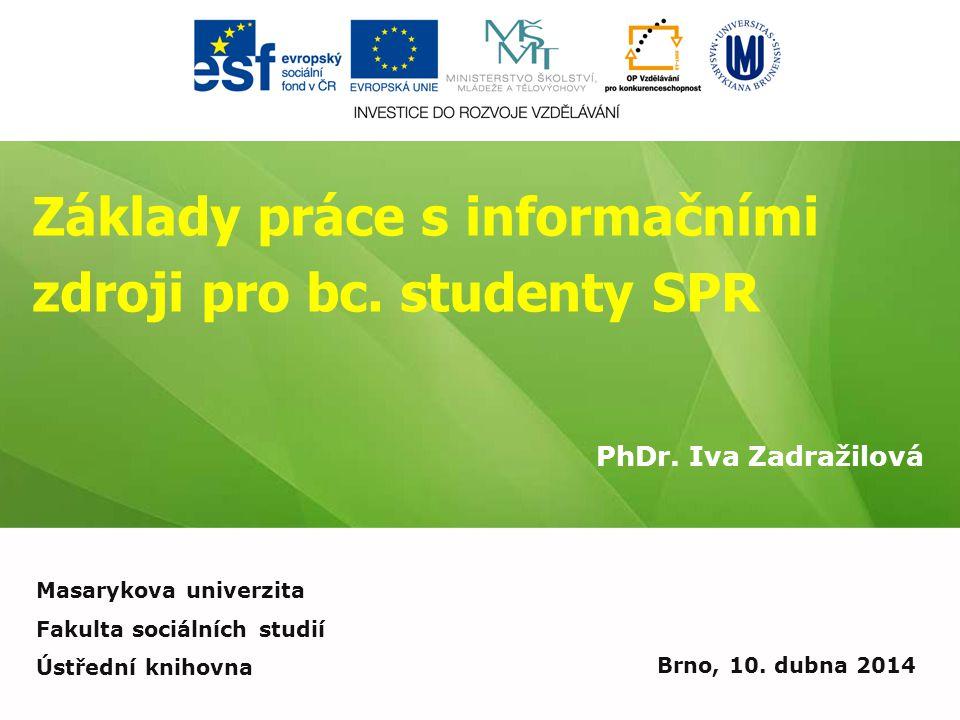 Základy práce s informačními zdroji pro bc. studenty SPR PhDr. Iva Zadražilová Brno, 10. dubna 2014 Masarykova univerzita Fakulta sociálních studií Ús
