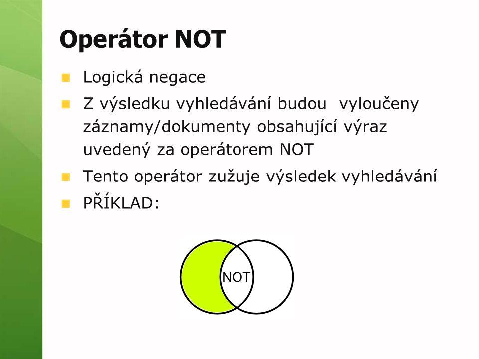 Operátor NOT Logická negace Z výsledku vyhledávání budou vyloučeny záznamy/dokumenty obsahující výraz uvedený za operátorem NOT Tento operátor zužuje