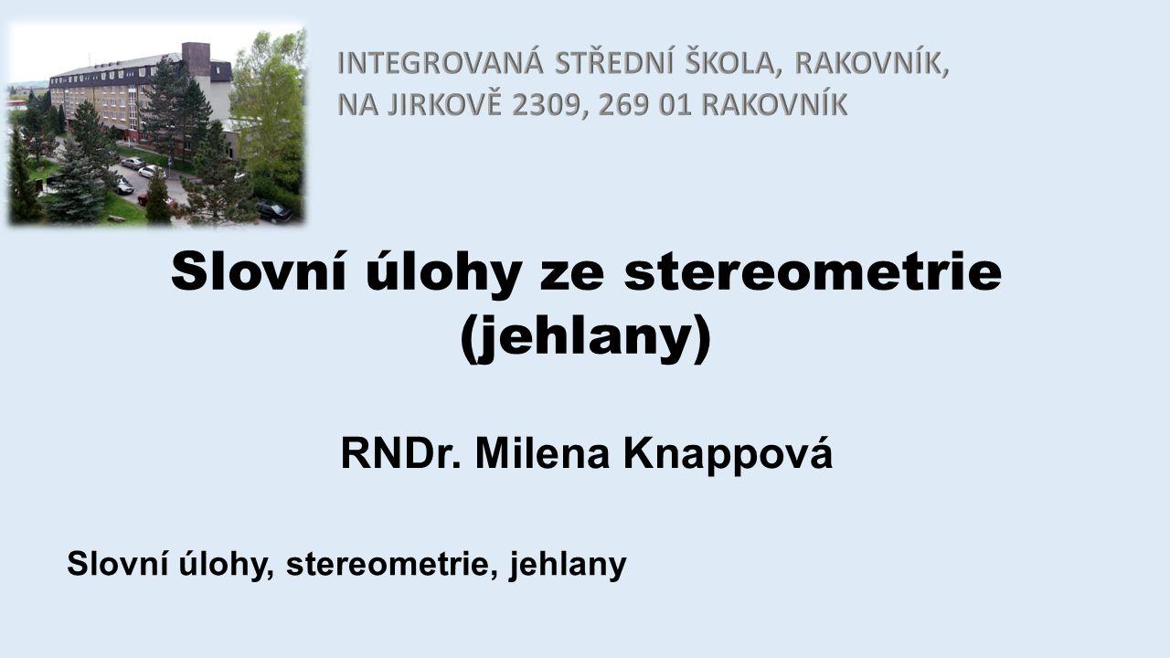 Slovní úlohy ze stereometrie (jehlany) RNDr. Milena Knappová Slovní úlohy, stereometrie, jehlany