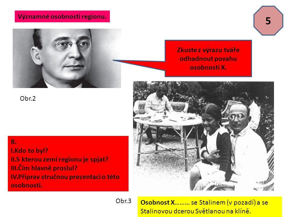 5 Osobnost X……… se Stalinem (v pozadí) a se Stalinovou dcerou Světlanou na klíně. Významné osobnosti regionu. B. I.Kdo to byl? II.S kterou zemí region