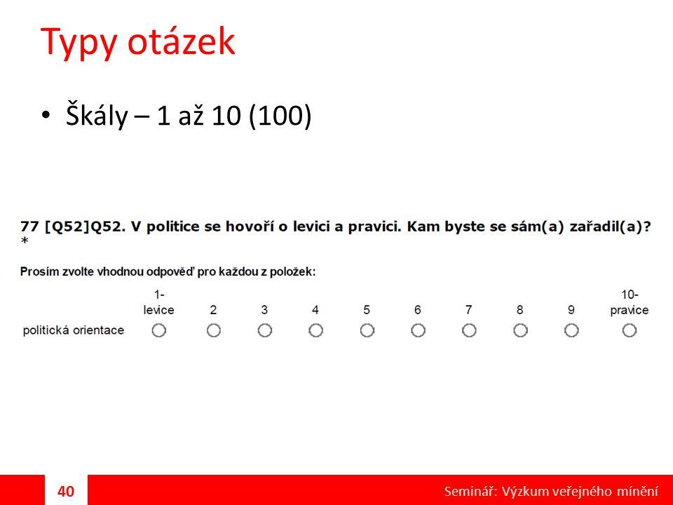 Typy otázek Škály – 1 až 10 (100) 40 Seminář: Výzkum veřejného mínění