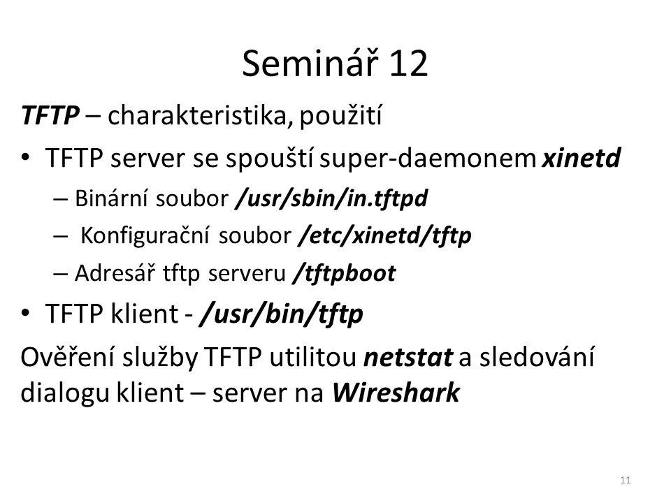 Seminář 12 TFTP – charakteristika, použití TFTP server se spouští super-daemonem xinetd – Binární soubor /usr/sbin/in.tftpd – Konfigurační soubor /etc