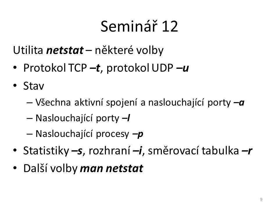 Seminář 12 Utilita netstat – některé volby Protokol TCP –t, protokol UDP –u Stav – Všechna aktivní spojení a naslouchající porty –a – Naslouchající po