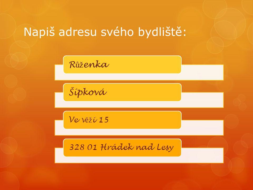Napiš adresu svého bydliště: R ůž enkaŠípková Ve v ěž i 15328 01 Hrádek nad Lesy