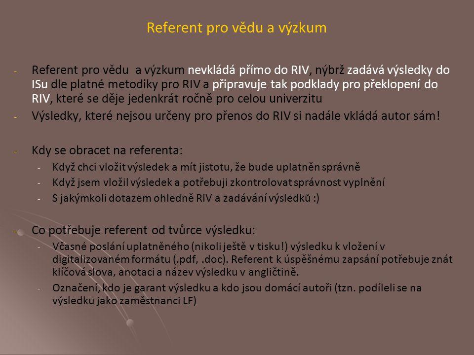 Referent pro vědu a výzkum - - Referent pro vědu a výzkum nevkládá přímo do RIV, nýbrž zadává výsledky do ISu dle platné metodiky pro RIV a připravuje tak podklady pro překlopení do RIV, které se děje jedenkrát ročně pro celou univerzitu - - Výsledky, které nejsou určeny pro přenos do RIV si nadále vkládá autor sám.