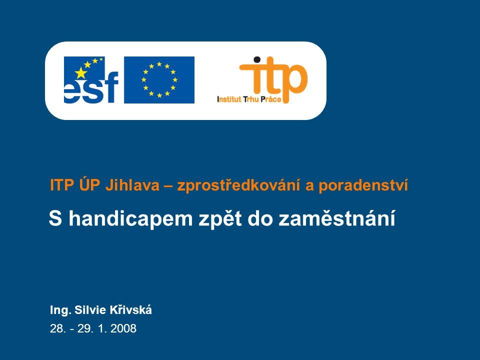 ITP ÚP Jihlava – zprostředkování a poradenství Ing. Silvie Křivská 28. - 29. 1. 2008 S handicapem zpět do zaměstnání