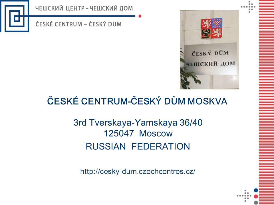 ČESKÉ CENTRUM-ČESKÝ DŮM MOSKVA 3rd Tverskaya-Yamskaya 36/40 125047 Moscow RUSSIAN FEDERATION http://cesky-dum.czechcentres.cz/