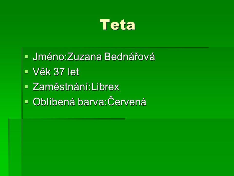 Teta Teta  Jméno:Zuzana Bednářová  Věk 37 let  Zaměstnání:Librex  Oblíbená barva:Červená