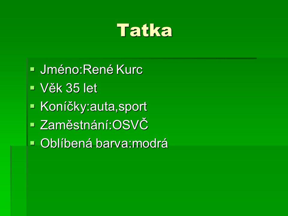 Tatka Tatka JJJJméno:René Kurc VVVVěk 35 let KKKKoníčky:auta,sport ZZZZaměstnání:OSVČ OOOOblíbená barva:modrá