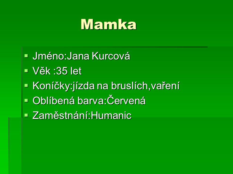 Mamka Mamka  Jméno:Jana Kurcová  Věk :35 let  Koníčky:jízda na bruslích,vaření  Oblíbená barva:Červená  Zaměstnání:Humanic