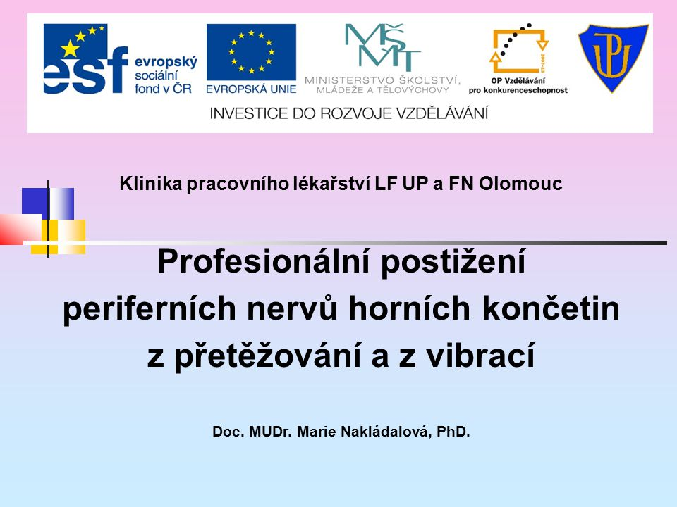 Klinika pracovního lékařství LF UP a FN Olomouc Profesionální postižení periferních nervů horních končetin z přetěžování a z vibrací Doc. MUDr. Marie