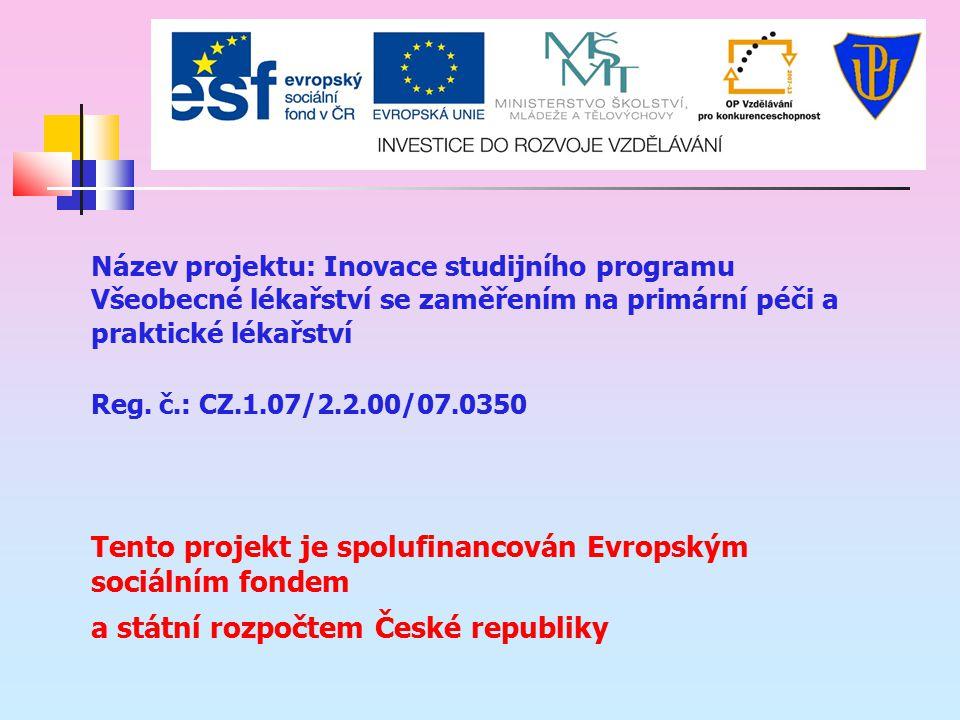 Název projektu: Inovace studijního programu Všeobecné lékařství se zaměřením na primární péči a praktické lékařství Reg. č.: CZ.1.07/2.2.00/07.0350 Te