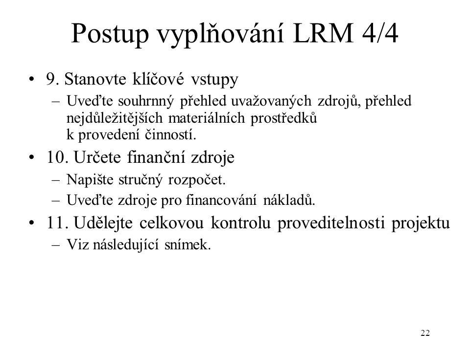 22 Postup vyplňování LRM 4/4 9. Stanovte klíčové vstupy –Uveďte souhrnný přehled uvažovaných zdrojů, přehled nejdůležitějších materiálních prostředků