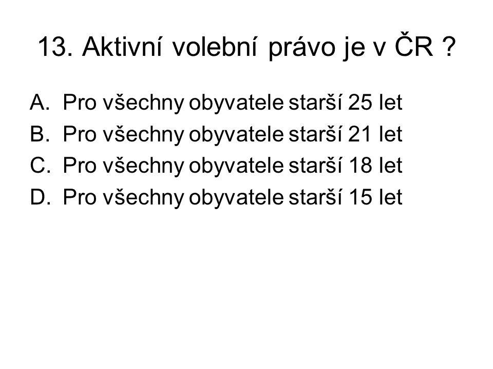 13. Aktivní volební právo je v ČR ? A.Pro všechny obyvatele starší 25 let B.Pro všechny obyvatele starší 21 let C.Pro všechny obyvatele starší 18 let